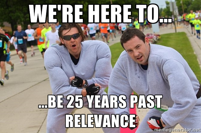 We're here to... be 25 years past relevance