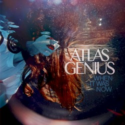 When It Was Now (Atlas Genius)