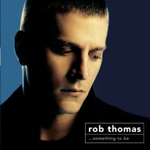...Something to Be (Rob Thomas)